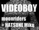 [moonriders]VIDEO BOY[初音ミク]
