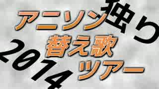 【独りで】 アニソン替え歌ツアー2014 【投稿3周年記念】