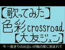 【ニコニコ動画】【歌ってみた】色彩crossroad【大友ジュン】を解析してみた