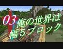【Minecraft】俺の世界は幅5ブロック~Part3