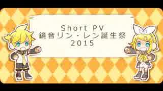 【鏡音リン・レン】 鏡音ショートPV集2015 【ハピバ!】