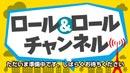 ロール&ロールチャンネル 第9回(録画) その1