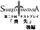 Shared†Fantasiaテストプレイ第二十回後編『 喪 失 』【TRPG】