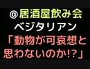 @居酒屋飲み会  ベジタリアン「動物が可哀想と思わないのか!?」【2ch