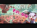 【ASTRONEER】 茜ちゃんが無人惑星をサヴァイヴ そのなな【VOICEROID実況】