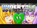 【Undertale】 ゆかりとマキの地下物語 #11 【VOICEROID+ゆっくり実況】