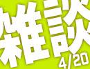 結果、雑談になった(4/20放送分)