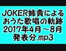 JOKER姉貴によるおうた歌唱の軌跡・2017年4月~8月発表分.mp3