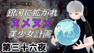 【Stellaris】銀河に拡がれヌメヌメ美少女計画 第三十六夜【ゆっくり実況】