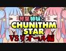 琴葉姉妹と CHUNITHM STAR☆彡 VSリオール編【VOICEROID実況】