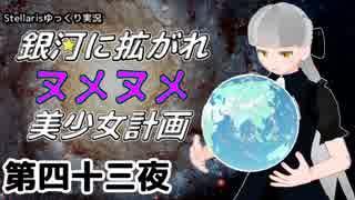 【Stellaris】銀河に拡がれヌメヌメ美少女計画 第四十三夜【ゆっくり実況】