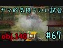 【WoT】ヤマ的気持ちがいい試合 #67 obj.140【後付け実況】