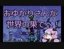【パタポン】おゆかりさんが世界の果てへ!7【VOICEROID実況】
