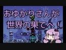 【パタポン】おゆかりさんが世界の果てへ!8【VOICEROID実況】