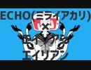 【ミライアカリver】ECHO×エイリアンエイリアン【Mashup】