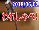 【生放送】われしゃべ! 2018年06月02日【アーカイブ】