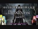 【Bloodborne】 ゆかマキ&琴葉姉妹の狩人生活 part6