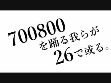 700800を踊る我らが26で或る。 b...