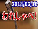 【生放送】われしゃべ! 2018年06月16日【アーカイブ】