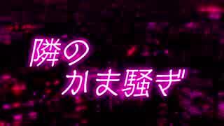 【雑談】隣のかま騒ぎ【第一回】