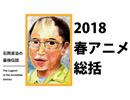 石岡良治の最強伝説 vol.4 テーマ:2018年春アニメ徹底総括