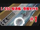 #1【プラモデル製作実況】1/350 駆逐艦 雪風(タミヤキット)を作る