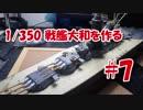 #7【プラモデル製作実況】1/350 戦艦 大和(タミヤキット)を作る