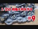 #9【プラモデル製作実況】1/350 戦艦 大和(タミヤキット)を作る