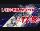 #12(終)【プラモデル製作実況】1/350 戦艦 大和(タミヤキット)を作る