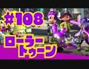 【ローラートゥーン】エリアXパワー出すぞゴルァ!!【Part108】