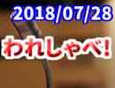 【生放送】われしゃべ! 2018年07月28日【アーカイブ】