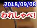 【生放送】われしゃべ! 2018年09月08日【アーカイブ】