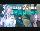 【Last Tide】琴葉葵の暴走