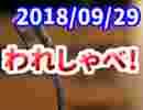 【生放送】われしゃべ! 2018年09月29日【アーカイブ】