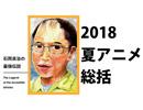 石岡良治の最強伝説 vol.7 テーマ:2018年夏アニメ徹底総括