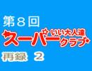 スーパーいい大人達クラブ 第8回(第7回) 再録 part2