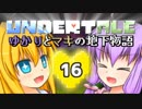 【Undertale】 ゆかりとマキの地下物語 #16 【VOICEROID+ゆっくり実況】
