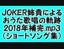 JOKER姉貴によるおうた歌唱の軌跡・2018年補完.mp3(ショートソング集)