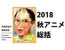 石岡良治の最強伝説 vol.10 テーマ:2018年秋アニメ徹底総括