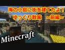 【Minecraft】海の小島に街を建てたよ! ~前編~ 【ゆっくり実況】