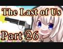 【紲星あかり】サバイバル人間ドラマ「The Last of Us」またぁ~り実況プレイ part26