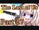 【紲星あかり】サバイバル人間ドラマ「The Last of Us」またぁ~り実況プレイ part27