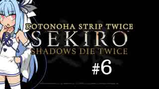 【隻狼】KOTONOHA STRIP TWICE #6【VOICEROID実況】