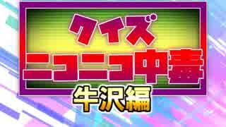 クイズ!ニコニコ中毒 ~牛沢編~