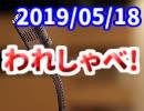 【生放送】われしゃべ! 2019年5月18日【アーカイブ】