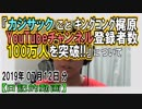 祝『カジサック YouTubeチャンネル登録者数100万人突破!』についてetc【日記的動画(2019年07月12日分)】[ 103/365 ]