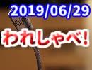 【生放送】われしゃべ! 2019年6月29日【アーカイブ】