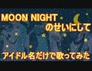 【アイマス替え歌】アイドル名だけで『MOON NIGHTのせいにして』を歌ってみた。