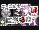 特ヲタゆかりの巨影都市 Vol.16【VOICEROID実況】