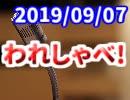 【生放送】われしゃべ! 2019年9月7日【アーカイブ】